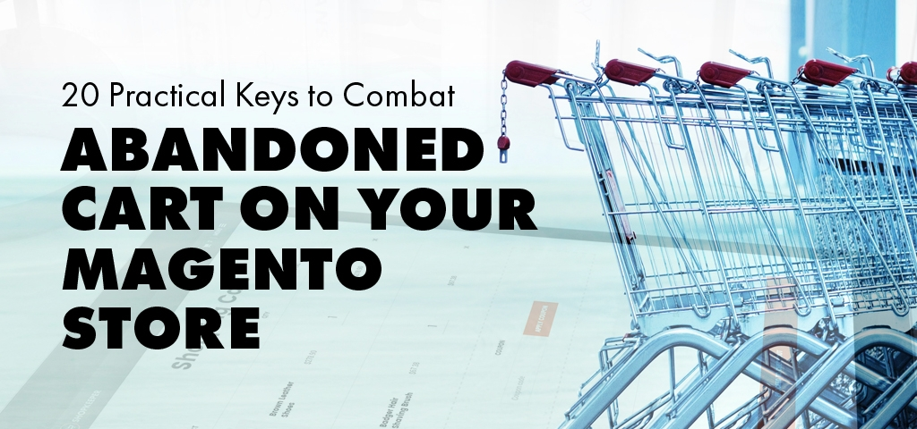 20 Practical Keys to Combat Abandoned Cart on Your Magento Store