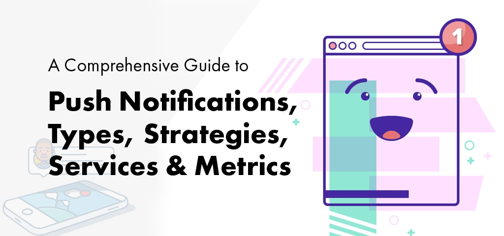 A Comprehensive Guide to Push Notifications, Types, Strategies, Services & Metrics