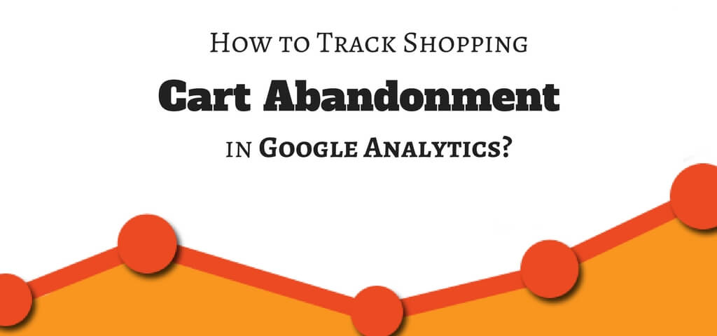 How to Track Shopping Cart Abandonment in Google Analytics?